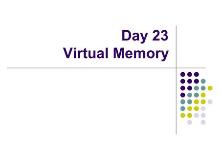 Day 23 Virtual Memory. Operating system's role in VM Hardware-support Use VM or not Use paging or segmentation or both Software domain Algorithms for.