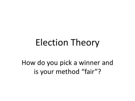 "Election Theory How do you pick a winner and is your method ""fair""?"