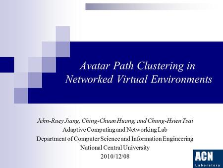 Avatar Path Clustering in Networked Virtual Environments Jehn-Ruey Jiang, Ching-Chuan Huang, and Chung-Hsien Tsai Adaptive Computing and Networking Lab.