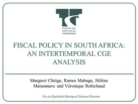 FISCAL POLICY IN SOUTH AFRICA: AN INTERTEMPORAL CGE ANALYSIS Margaret Chitiga, Ramos Mabugu, Hélène Maisonnave and Véronique Robichaud For an Equitable.