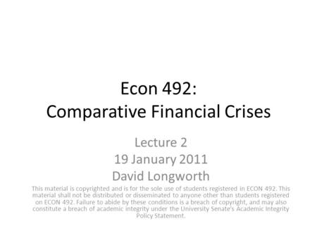 Econ 492: Comparative Financial Crises Lecture 2 19 January 2011 David Longworth This material is copyrighted and is for the sole use of students registered.