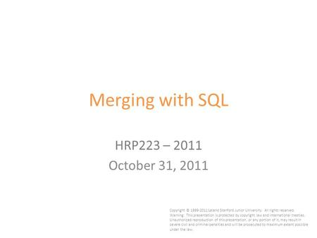 1 Merging with SQL HRP223 – 2011 October 31, 2011 Copyright © 1999-2011 Leland Stanford Junior University. All rights reserved. Warning: This presentation.