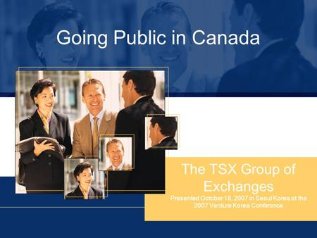 Going Public in Canada The TSX Group of Exchanges Presented October 18, 2007 in Seoul Korea at the 2007 Venture Korea Conference.