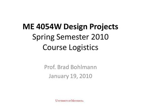 ME 4054W Design Projects Spring Semester 2010 Course Logistics Prof. Brad Bohlmann January 19, 2010 U NIVERSITY OF M INNESOTA.