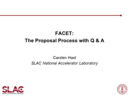 FACET: The Proposal Process with Q & A Carsten Hast SLAC National Accelerator Laboratory.