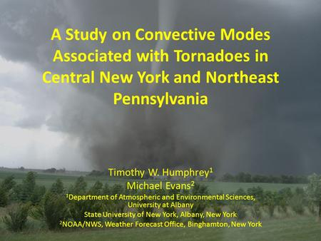 A Study on Convective Modes Associated with Tornadoes in Central New York and Northeast Pennsylvania Timothy W. Humphrey 1 Michael Evans 2 1 Department.