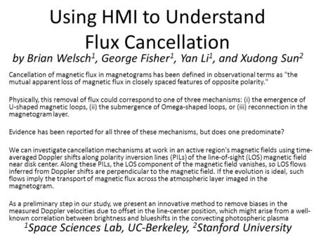 Using HMI to Understand Flux Cancellation by Brian Welsch 1, George Fisher 1, Yan Li 1, and Xudong Sun 2 1 Space Sciences Lab, UC-Berkeley, 2 Stanford.