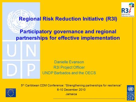 Regional Risk Reduction Initiative (R3I) Participatory governance and regional partnerships for effective implementation 5 th Caribbean CDM Conference: