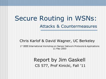 Secure Routing in WSNs: Attacks & Countermeasures Chris Karlof & David Wagner, UC Berkeley 1 st IEEE International Workshop on Sensor Network Protocols.