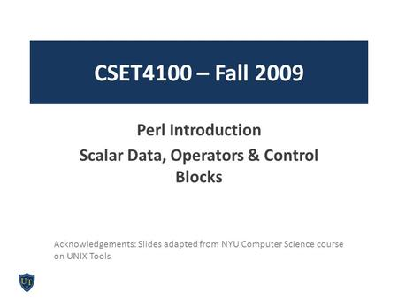 CSET4100 – Fall 2009 Perl Introduction Scalar Data, Operators & Control Blocks Acknowledgements: Slides adapted from NYU Computer Science course on UNIX.