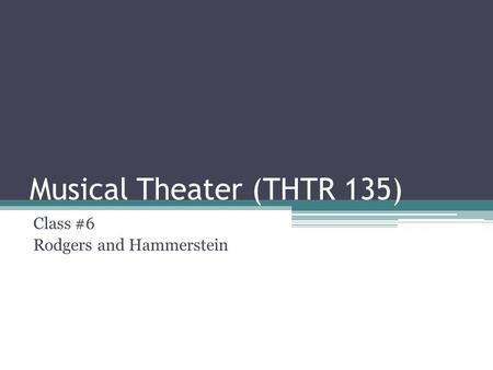 Musical Theater (THTR 135) Class #6 Rodgers and Hammerstein.