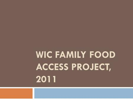 WIC FAMILY FOOD ACCESS PROJECT, 2011. PHASE 2, TEAM A: FINANCIAL ACCESS AND FOOD INSECURITY Sarah Bailey, Juli Louttit, Emily Faerber.