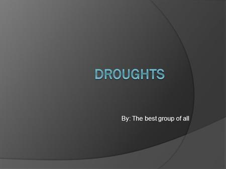 By: The best group of all. Definition  Drought: Is an extended period of months, years when a region notes a deficiency in its water supply. Generally,