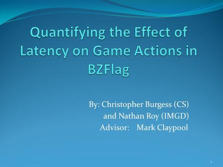 1 By: Christopher Burgess (CS) and Nathan Roy (IMGD) Advisor: Mark Claypool.