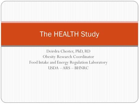 Deirdra Chester, PhD, RD Obesity Research Coordinator Food Intake and Energy Regulation Laboratory USDA – ARS – BHNRC The HEALTH Study.