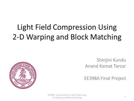 Light Field Compression Using 2-D Warping and Block Matching Shinjini Kundu Anand Kamat Tarcar EE398A Final Project 1 EE398A - Compression of Light Fields.