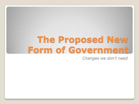 The Proposed New Form of Government Changes we don't need.
