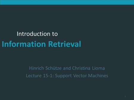 Introduction to Information Retrieval Introduction to Information Retrieval Hinrich Schütze and Christina Lioma Lecture 15-1: Support Vector Machines 1.