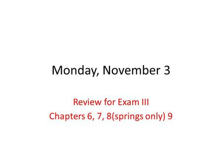 Monday, November 3 Review for Exam III Chapters 6, 7, 8(springs only) 9.