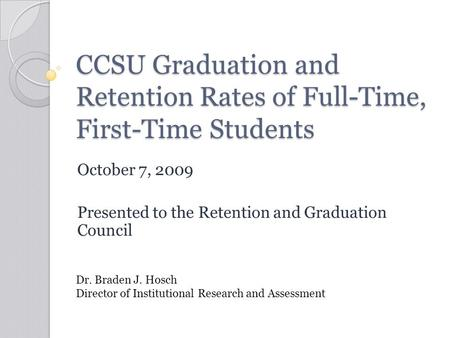 CCSU Graduation and Retention Rates of Full-Time, First-Time Students October 7, 2009 Presented to the Retention and Graduation Council Dr. Braden J. Hosch.