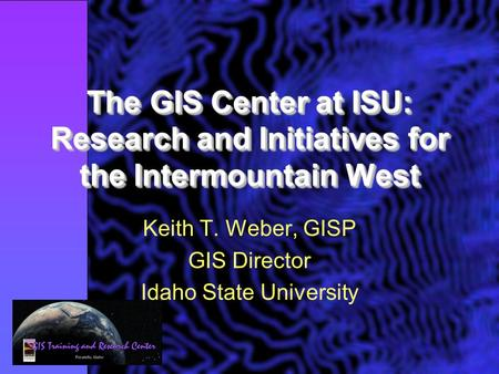 The GIS Center at ISU: Research and Initiatives for the Intermountain West Keith T. Weber, GISP GIS Director Idaho State University.