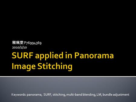 賴珮雯 P76994369 2010/1/10 Keywords: panorama, SURF, stitching, multi-band blending, LM, bundle adjustment.