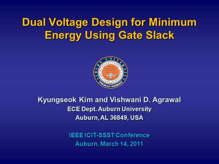 Dual Voltage Design for Minimum Energy Using Gate Slack Kyungseok Kim and Vishwani D. Agrawal ECE Dept. Auburn University Auburn, AL 36849, USA IEEE ICIT-SSST.