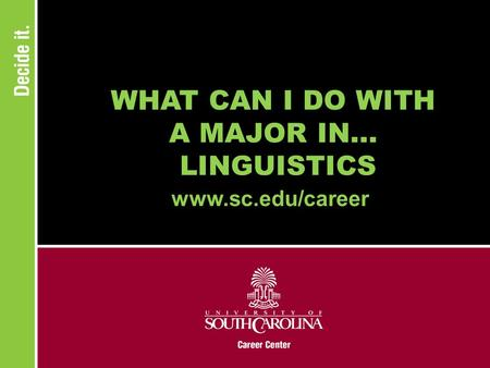 WHAT CAN I DO WITH A MAJOR IN... LINGUISTICS www.sc.edu/career.