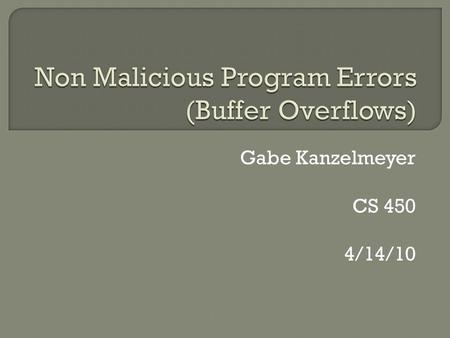 Gabe Kanzelmeyer CS 450 4/14/10.  What is buffer overflow?  How memory is processed and the stack  The threat  Stack overrun attack  Dangers  Prevention.