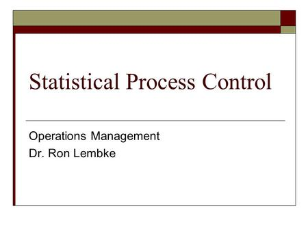 Statistical Process Control Operations Management Dr. Ron Lembke.