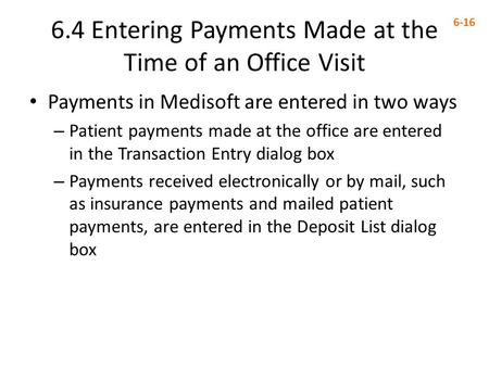 6.4 Entering Payments Made at the Time of an Office Visit 6-16 Payments in Medisoft are entered in two ways – Patient payments made at the office are entered.