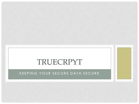 KEEPING YOUR SECURE DATA SECURE TRUECRPYT. WHAT IS TRUECRYPT Small program for encrypting files What is encrypting? Scrambling the data Password protecting.