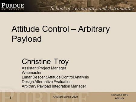 AAE450 Spring 2009 1 Attitude Control – Arbitrary Payload Christine Troy Assistant Project Manager Webmaster Lunar Descent Attitude Control Analysis Design.