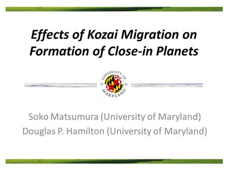 Effects of Kozai Migration on Formation of Close-in Planets Soko Matsumura (University of Maryland) Douglas P. Hamilton (University of Maryland)