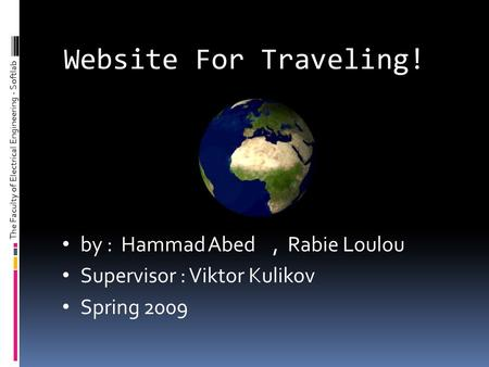 Website For Traveling! by : Hammad Abed, Rabie Loulou Supervisor : Viktor Kulikov Spring 2009 The Faculty of Electrical Engineering - Softlab.