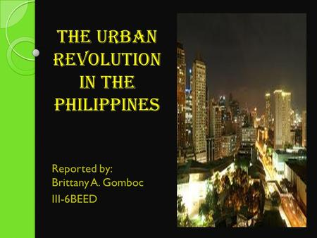 The urban revolution in the philippines Reported by: Brittany A. Gomboc III-6BEED.