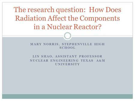 MARY NORRIS, STEPHENVILLE HIGH SCHOOL LIN SHAO, ASSISTANT PROFESSOR NUCLEAR ENGINEERING TEXAS A&M UNIVERSITY The research question: How Does Radiation.