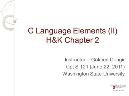 C Language Elements (II) H&K Chapter 2 Instructor – Gokcen Cilingir Cpt S 121 (June 22, 2011) Washington State University.