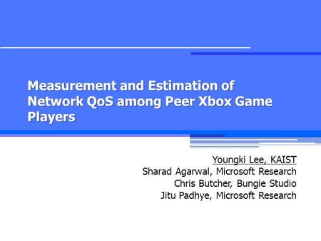 Measurement and Estimation of Network QoS among Peer Xbox Game Players Youngki Lee, KAIST Sharad Agarwal, Microsoft Research Chris Butcher, Bungie Studio.