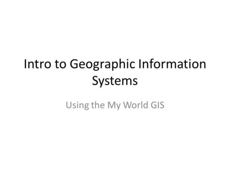 Intro to Geographic Information Systems Using the My World GIS.