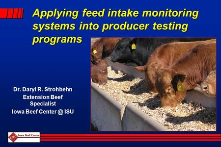 Applying feed intake monitoring systems into producer testing programs Dr. Daryl R. Strohbehn Extension Beef Specialist Iowa Beef ISU.