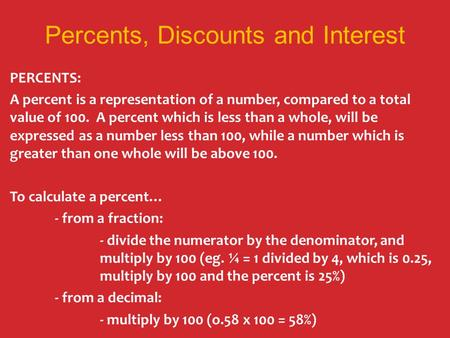 Percents, Discounts and Interest PERCENTS: A percent is a representation of a number, compared to a total value of 100. A percent which is less than a.