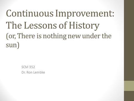 Continuous Improvement: The Lessons of History (or, There is nothing new under the sun) SCM 352 Dr. Ron Lembke.