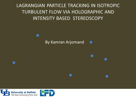 LAGRANGIAN PARTICLE TRACKING IN ISOTROPIC TURBULENT FLOW VIA HOLOGRAPHIC AND INTENSITY BASED STEREOSCOPY By Kamran Arjomand.