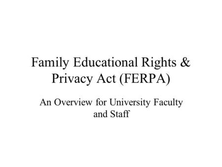Family Educational Rights & Privacy Act (FERPA) An Overview for University Faculty and Staff.