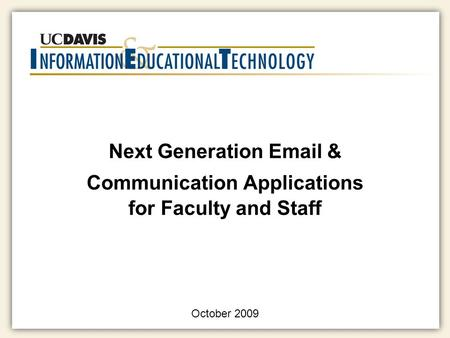 Next Generation Email & Communication Applications for Faculty and Staff October 2009.