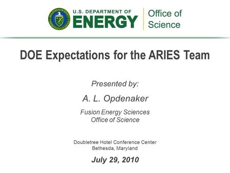 DOE Expectations for the ARIES Team Presented by: A. L. Opdenaker Fusion Energy Sciences Office of Science Doubletree Hotel Conference Center Bethesda,