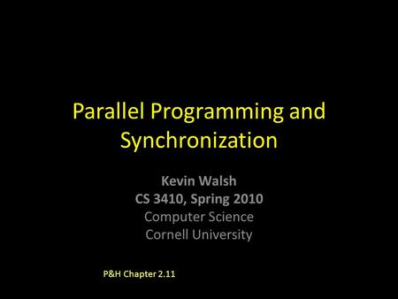 Kevin Walsh CS 3410, Spring 2010 Computer Science Cornell University Parallel Programming and Synchronization P&H Chapter 2.11.