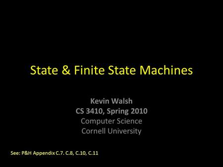 Kevin Walsh CS 3410, Spring 2010 Computer Science Cornell University State & Finite State Machines See: P&H Appendix C.7. C.8, C.10, C.11.