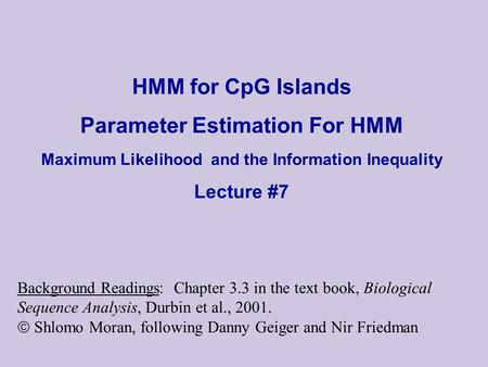 HMM for CpG Islands Parameter Estimation For HMM Maximum Likelihood and the Information Inequality Lecture #7 Background Readings: Chapter 3.3 in the.